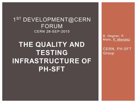 B. Hegner, P. Mato, P. Mendez CERN, PH-SFT Group 1 ST FORUM CERN 28-SEP-2015 THE QUALITY AND TESTING INFRASTRUCTURE OF PH-SFT.