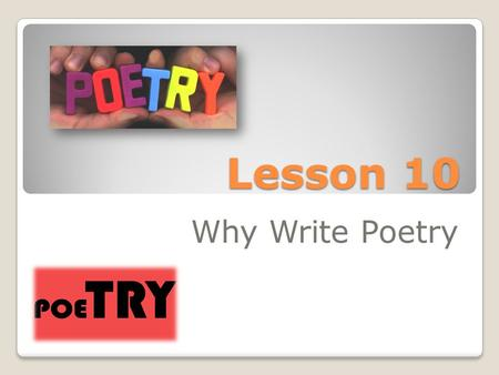 Lesson 10 Why Write Poetry. Poetry Poetry is a form of writing where in there is a distinction in the way it is expressed. Writing poetry varies in type.