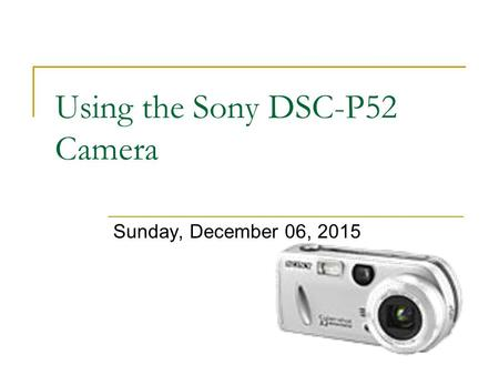 Using the Sony DSC-P52 Camera Sunday, December 06, 2015.