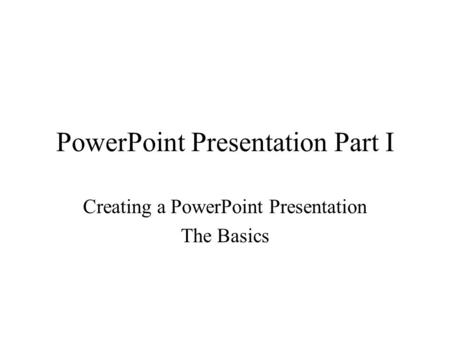 PowerPoint Presentation Part I Creating a PowerPoint Presentation The Basics.