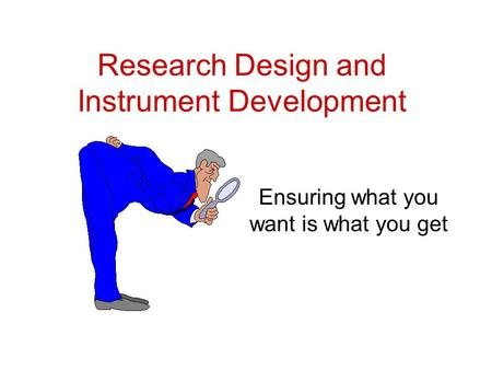 Research Design and Instrument Development Ensuring what you want is what you get.