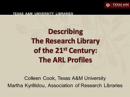 TEXAS A&M UNIVERSITY LIBRARIES Colleen Cook, Texas A&M University Martha Kyrillidou, Association of Research Libraries.