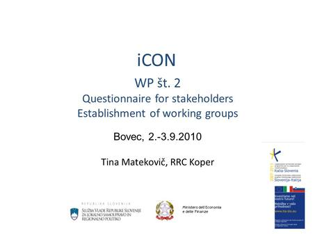 ICON WP št. 2 Questionnaire for stakeholders Establishment of working groups Bovec, 2.-3.9.2010 Tina Matekovič, RRC Koper Ministero dell'Economia e delle.