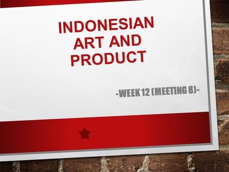 INDONESIAN ART AND PRODUCT -WEEK 12 (MEETING 8)-.