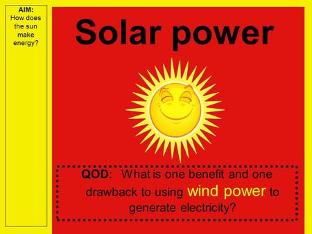 AIM: How does the sun make energy? QOD: What is one benefit and one drawback to using wind power to generate electricity? Solar power.