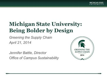 Michigan State University: Being Bolder by Design Greening the Supply Chain April 21, 2014 Jennifer Battle, Director Office of Campus Sustainability.