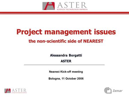Ismar Project management issues the non-scientific side of NEAREST Alessandra Borgatti ASTER Nearest Kick-off meeting Bologna, 11 October 2006.