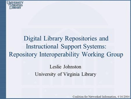 Digital Library Repositories and Instructional Support Systems: Repository Interoperability Working Group Leslie Johnston University of Virginia Library.