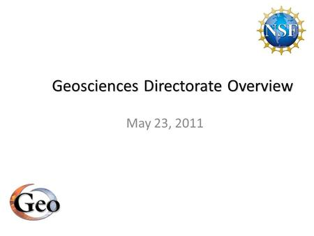 Geosciences Directorate Overview May 23, 2011. Directorate for Geosciences Mission Support research in atmospheric, earth and ocean sciences Address nation's.