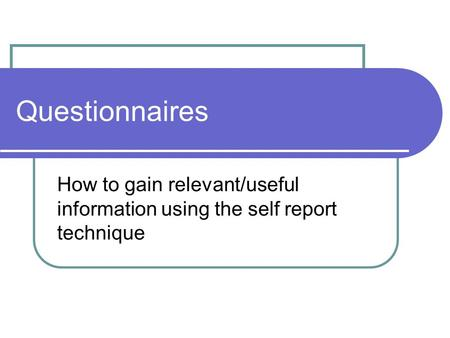Questionnaires How to gain relevant/useful information using the self report technique.