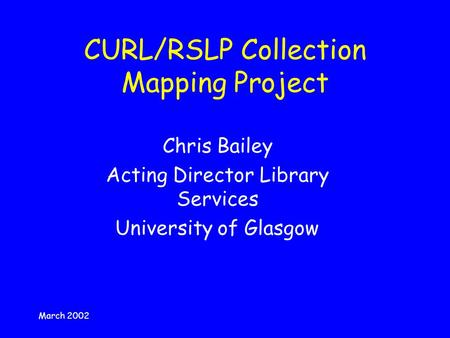 March 2002 CURL/RSLP Collection Mapping Project Chris Bailey Acting Director Library Services University of Glasgow.