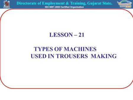 LESSON – 21 TYPES OF MACHINES USED IN TROUSERS MAKING.