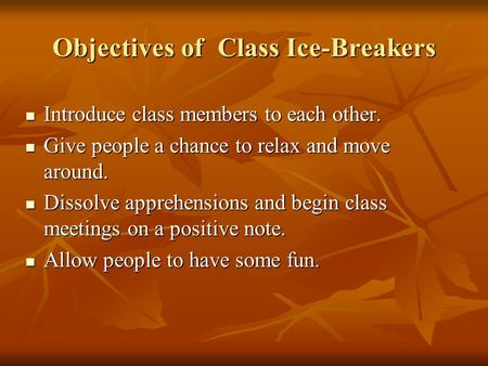 Objectives of Class Ice-Breakers Introduce class members to each other. Introduce class members to each other. Give people a chance to relax and move around.