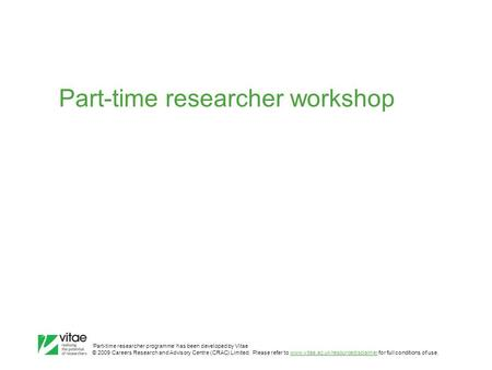 'Part-time researcher programme' has been developed by Vitae © 2009 Careers Research and Advisory Centre (CRAC) Limited. Please refer to www.vitae.ac.uk/resourcedisclaimer.