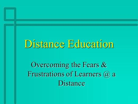 Distance Education Overcoming the Fears & Frustrations of a Distance.