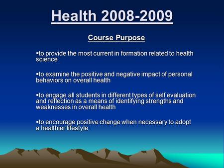 Health 2008-2009 Course Purpose Course Purpose  to provide the most current in formation related to health science  to examine the positive and negative.