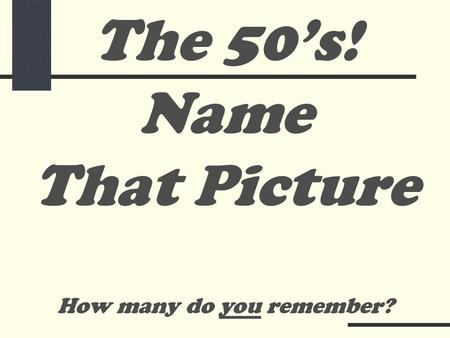 Name That Picture How many do you remember? The 50's!