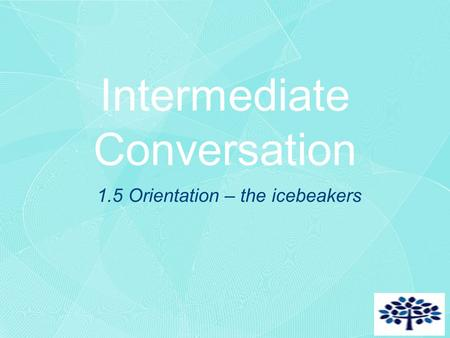 Intermediate Conversation 1.5 Orientation – the icebeakers.