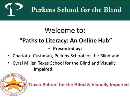 "Welcome to: ""Paths to Literacy: An Online Hub"" Presented by: Charlotte Cushman, Perkins School for the Blind and Cyral Miller, Texas School for the Blind."
