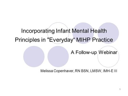 "1 Incorporating Infant Mental Health Principles in Everyday"" MIHP Practice A Follow-up Webinar Melissa Copenhaver, RN BSN, LMSW, IMH-E III."
