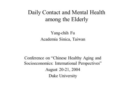 "Daily Contact and Mental Health among the Elderly Yang-chih Fu Academia Sinica, Taiwan Conference on ""Chinese Healthy Aging and Socioeconomics: International."