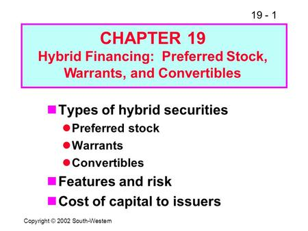19 - 1 Copyright © 2002 South-Western Types of hybrid securities Preferred stock Warrants Convertibles Features and risk Cost of capital to issuers CHAPTER.
