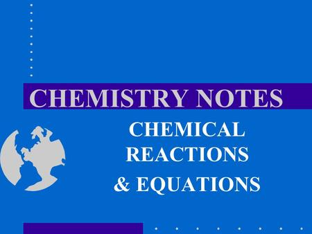CHEMISTRY NOTES CHEMICAL REACTIONS & EQUATIONS. SIGNS OF CHEMICAL REACTION Change in temperature –1. ________________: releases energy in the form of.