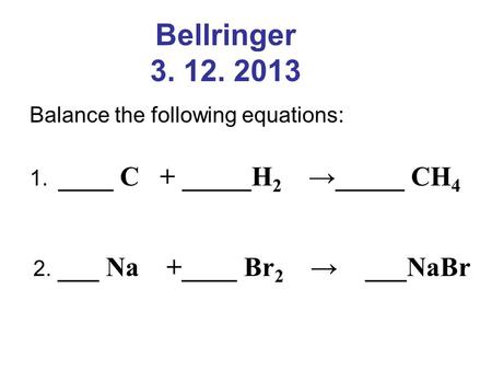 Bellringer 3. 12. 2013 Balance the following equations: 1. ____ C + _____H 2 →_____ CH 4 2. ___ Na +____ Br 2 → ___NaBr.