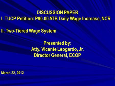 DISCUSSION PAPER I. TUCP Petition: P90.00 ATB Daily Wage Increase, NCR II. Two-Tiered Wage System Presented by: Atty. Vicente Leogardo, Jr. Director General,