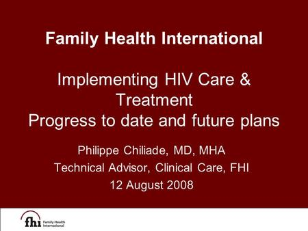 Philippe Chiliade, MD, MHA Technical Advisor, Clinical Care, FHI 12 August 2008 Family Health International Implementing HIV Care & Treatment Progress.