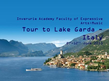 Inverurie Academy Faculty of Expressive Arts:Music Tour to Lake Garda - Italy 8 th -12 th June 2015.