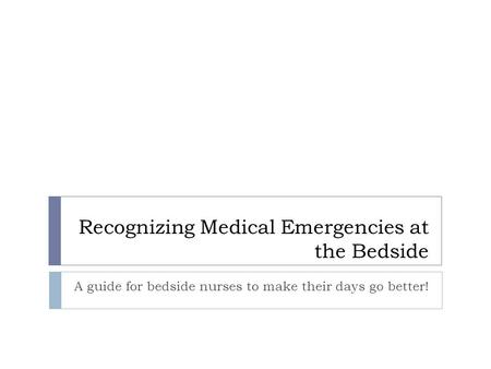 Recognizing Medical Emergencies at the Bedside A guide for bedside nurses to make their days go better!