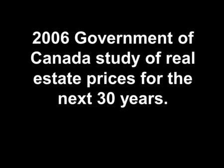 2006 Government of Canada study of real estate prices for the next 30 years.