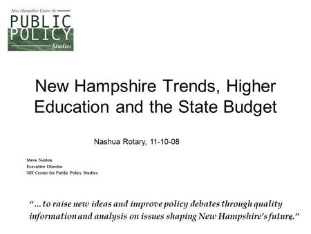 "1 New Hampshire Trends, Higher Education and the State Budget Steve Norton Executive Director NH Center for Public Policy Studies ""…to raise new ideas."