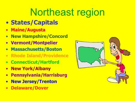 Northeast region States/Capitals Maine/Augusta New Hampshire/Concord Vermont/Montpelier Massachusetts/Boston Rhode Island/Providence Connecticut/Hartford.
