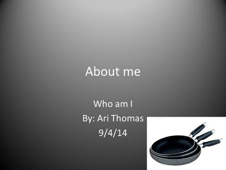 About me Who am I By: Ari Thomas 9/4/14. Becoming a chef My dreams of growing older is for me to become a chef. The reason on why I would like to become.
