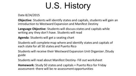 U.S. History Date 8/24/2015 Objective: Students will identify states and capitals, students will gain an introduction to Westward Expansion and Manifest.