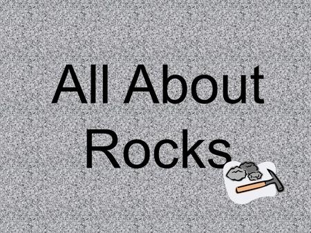 All About Rocks. There are 3 types of rocks: -Igneous rocks -Sedimentary rocks -Metamorphic rocks.
