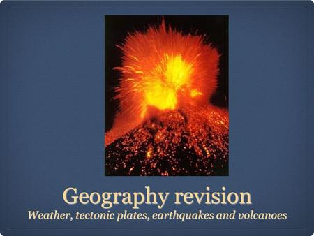 Geography revision Weather, tectonic plates, earthquakes and volcanoes.