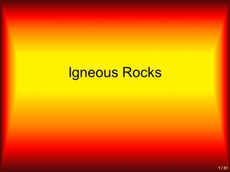 "Igneous Rocks 1 / 51. What are Igneous Rocks? from the Latin word for ""fire"" - ignis Thus, rocks that are ""fire-formed"" Molten rock (magma) cools to form."