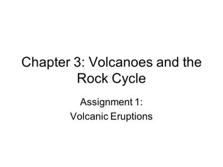 Chapter 3: Volcanoes and the Rock Cycle Assignment 1: Volcanic Eruptions.
