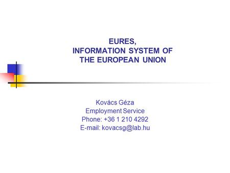 EURES, INFORMATION SYSTEM OF THE EUROPEAN UNION Kovács Géza Employment Service Phone: +36 1 210 4292