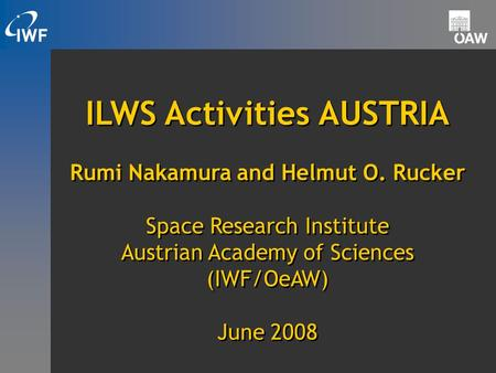 ILWS Activities AUSTRIA Rumi Nakamura and Helmut O. Rucker Space Research Institute Austrian Academy of Sciences (IWF/OeAW) June 2008 ILWS Activities AUSTRIA.