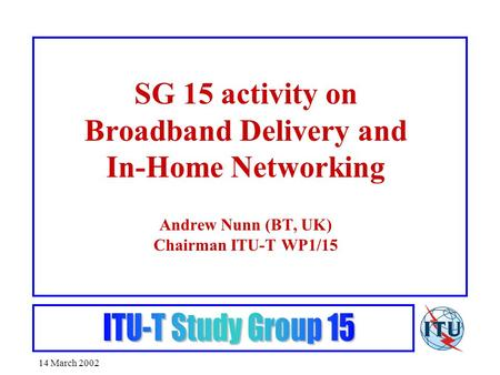 14 March 2002 SG 15 activity on Broadband Delivery and In-Home Networking Andrew Nunn (BT, UK) Chairman ITU-T WP1/15.