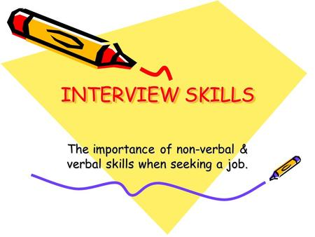 INTERVIEW SKILLS The importance of non-verbal & verbal skills when seeking a job.