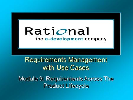 Requirements Management with Use Cases Module 9: Requirements Across The Product Lifecycle Requirements Management with Use Cases Module 9: Requirements.