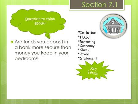 Key Terms Section 7.1  Are funds you deposit in a bank more secure than money you keep in your bedroom? *Inflation *FDIC *Bartering *Currency *Check *Payee.