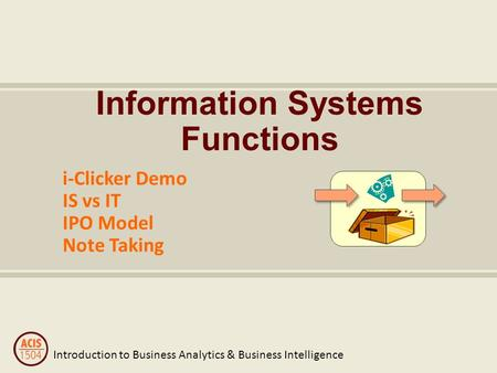 Introduction to Business Analytics & Business Intelligence Information Systems Functions i-Clicker Demo IS vs IT IPO Model Note Taking.