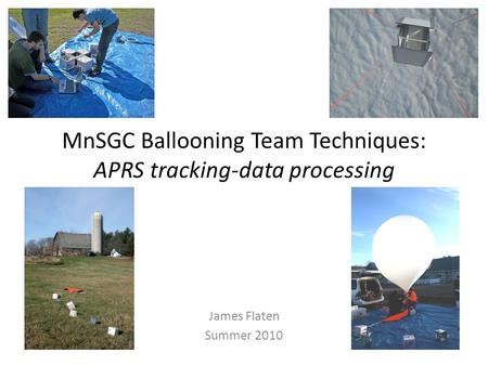 MnSGC Ballooning Team Techniques: APRS tracking-data processing James Flaten Summer 2010.