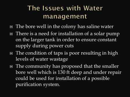  The bore well in the colony has saline water  There is a need for installation of a solar pump on the larger tank in order to ensure constant supply.